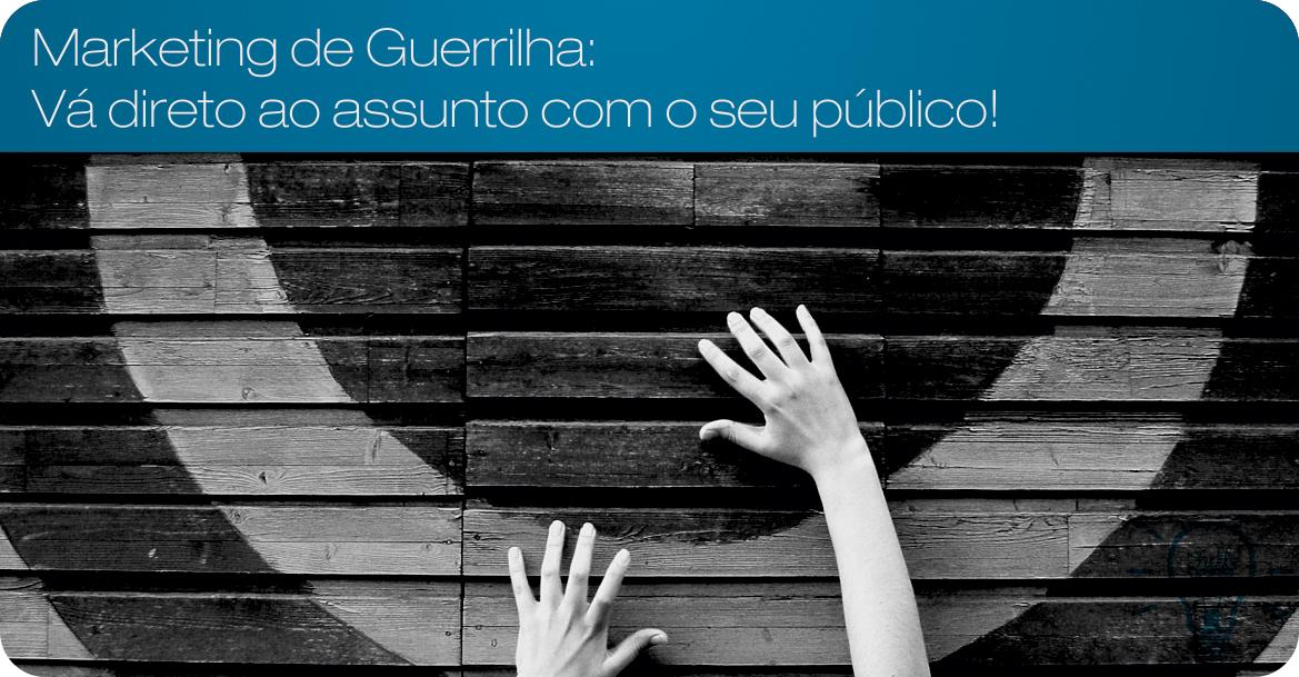 Marketing de Guerrilha: Vá direto ao assunto com o seu público!
